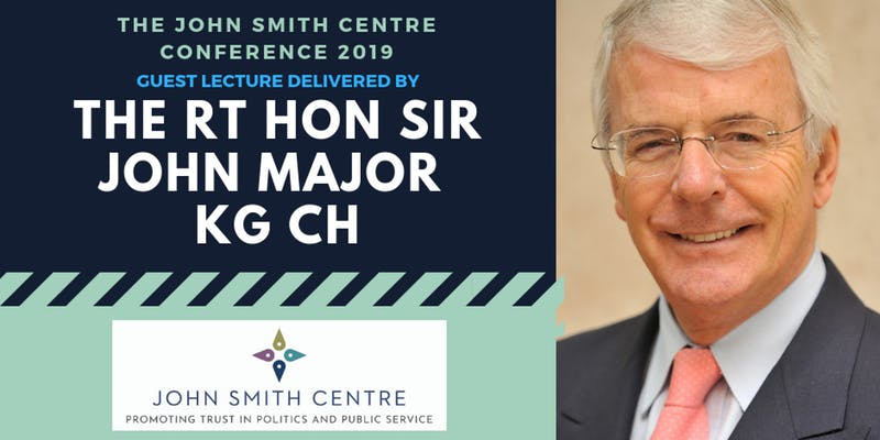 Photo of John Major and text saying 'The John Smith Centre Conference 2019 Guest Lecture delivered by the Rt Hon Sir John Major KG CH. John Smith Centre; Promoting trust in politics and public service