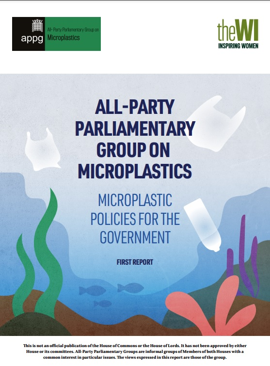 Cover of a report badged with the logos of the All-Party Parliamantary Group on Microplastics and the Women's Institute which says 'WI Inspiring Women'. The cover text says 'All-Party Parliamantary Group on Microplastics. Microplactis policies for the Government. First report. This is not an official publicatin of the House fo Common or House of Lords. It has not been approved by either House or its committees. All-Party Parliamentary Groups are informal groups of Members of both Houses with a common interest in the particular issues. The views expressed in this report are those of the group.'