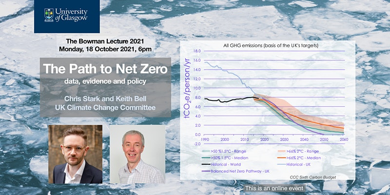 Advert with text saying University of Glasgow, The Bowman Lecture 2021. Monday 18 OCtober 2021, 6pm. The Path to Net Zero, data, evidence and policy. Chris Stark and Keith Bell, UK Climate Change Committee'. It has pictures of the two speakers and a graph